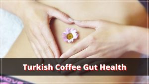 Outstanding Gut Benefits of Turkish Coffee