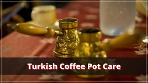 Complete Guide to Taking Care of Your Turkish Coffee Pot